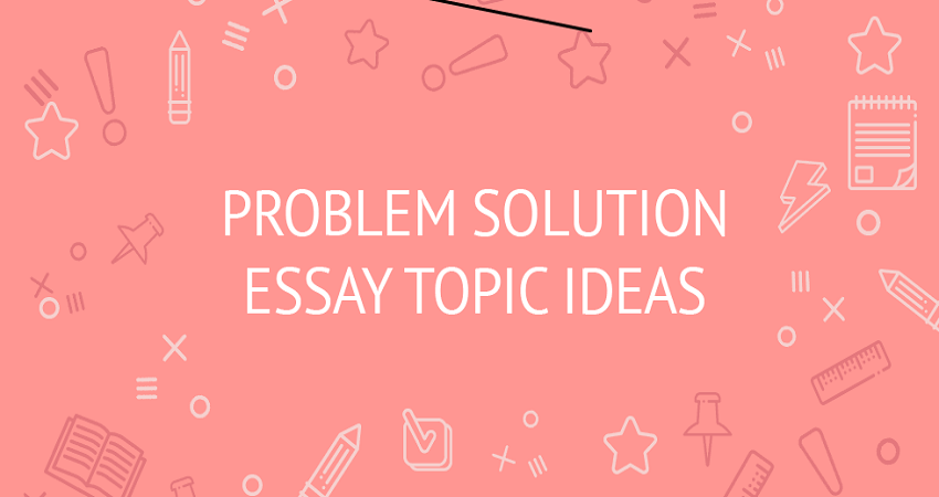 Problem solution essay topics